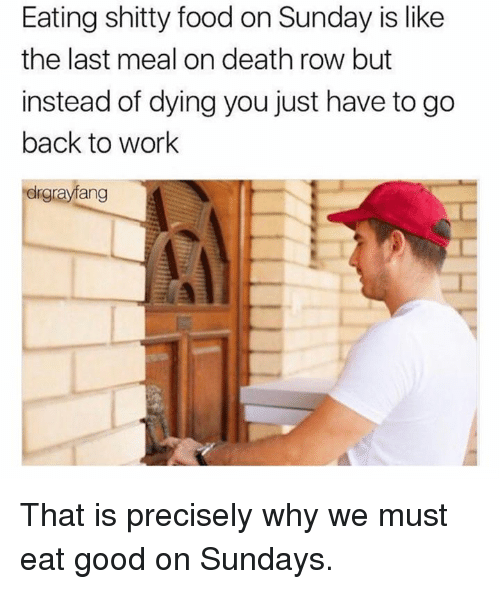 Dank, Food, and Work: Eating shitty food on Sunday is like  the last meal on death row but  instead of dying you just have to go  back to work  drgrayfang That is precisely why we must eat good on Sundays.