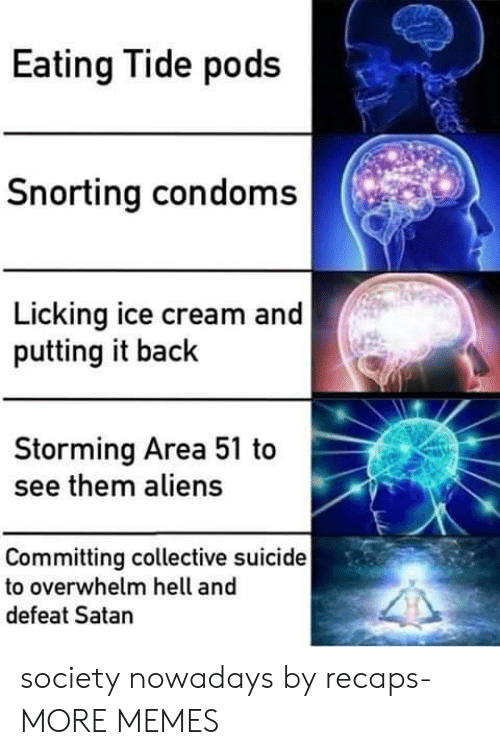 Tide: Eating Tide pods  Snorting condoms  Licking ice cream and  putting it back  Storming Area 51 to  see them aliens  Committing collective suicide  to overwhelm hell and  defeat Satan society nowadays by recaps- MORE MEMES