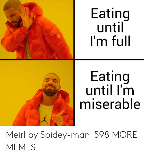 Spidey: Eating  until  I'm full  Eating  until I'm  miserable Meirl by Spidey-man_598 MORE MEMES