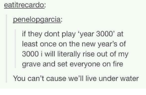 "Fire, Memes, and New Year's: eatitrecardo:  enelo  arc la  if they dont play ""year 3000"" at  least once on the new year's of  3000 i will literally rise out of my  grave and set everyone on fire  You can't cause we'll live under water"