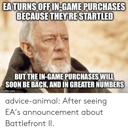 Battlefront: EATURNSOFFIN-GAME PURCHASES  BECAUSE THEYRE STARTLED  BUT THE IN-GAME PURCHASES WIL  SOON BE BACK, AND IN GREATER NUMBERS  imgflip.com advice-animal:  After seeing EA's announcement about Battlefront II.