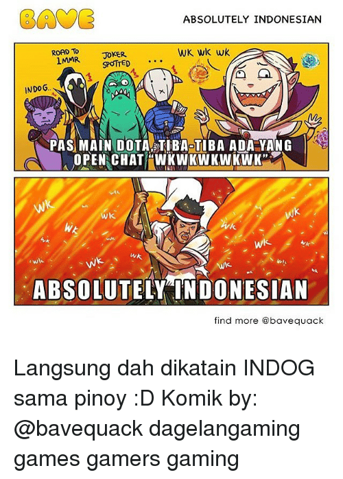 absolution: EAVE  ABSOLUTELY INDONESIAN  ROAD To  WK wk wk  JOKER  1MMR  SPOTTED  INDOG.  PAS MAIN DOTA TIBAOTIBA ADA YANG  OPEN CHAT WKWK WKWKWK  Wk.  wk  WA  Wk.  ABSOLUT  DONESIAN  find more abavequack Langsung dah dikatain INDOG sama pinoy :D Komik by: @bavequack dagelangaming games gamers gaming