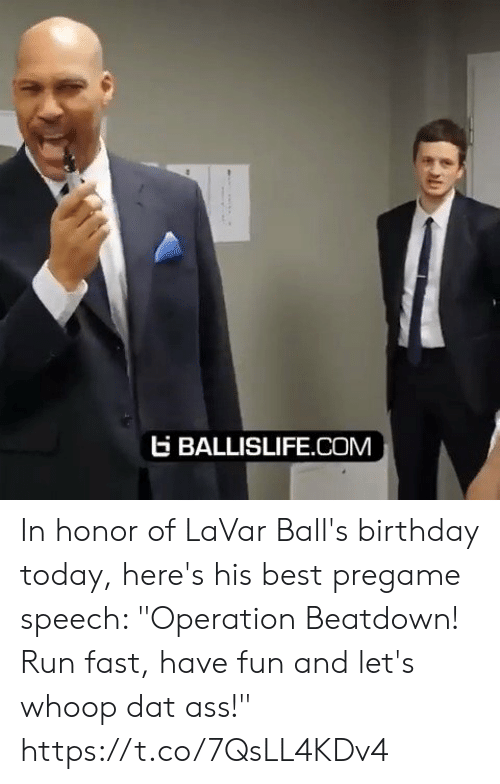 "whoop: EBALLISLIFE.COM In honor of LaVar Ball's birthday today, here's his best pregame speech: ""Operation Beatdown! Run fast, have fun and let's whoop dat ass!"" https://t.co/7QsLL4KDv4"