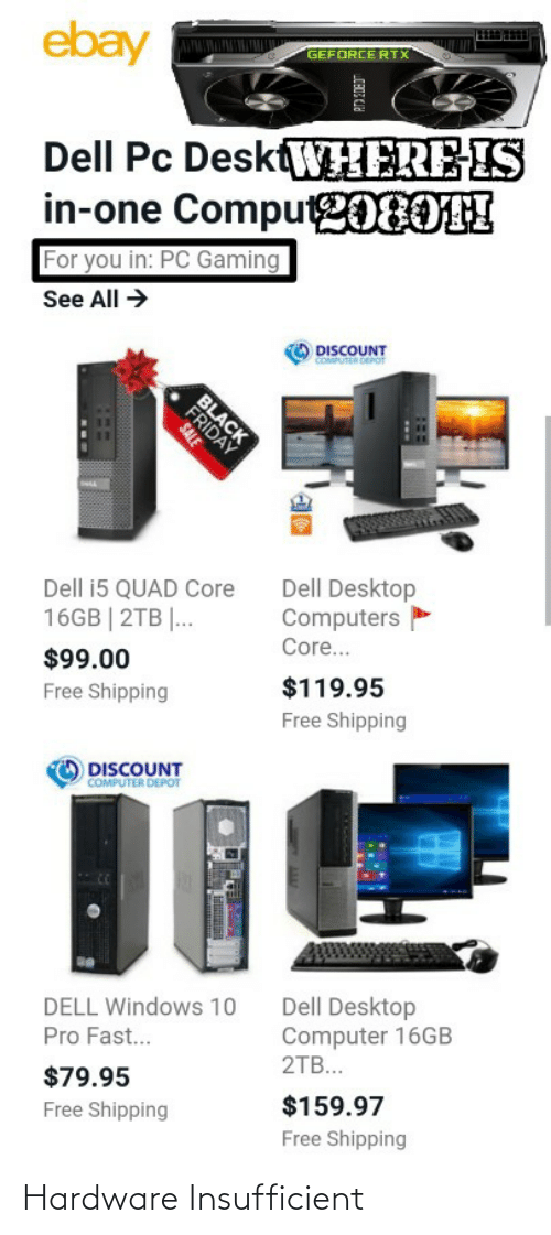 Black Friday: ebay  GEFORCE RTX  Dell Pc DesktWHERE-IS  in-one Compu2080TH  For you in: PC Gaming  See All →  DISCOUNT  COMPUTER DEPOT  BLACK  FRIDAY  Dell Desktop  Computers  Dell i5 QUAD Core  16GB | 2TB |...  Core...  $99.00  $119.95  Free Shipping  Free Shipping  DISCOUNT  COMPUTER DEPOT  Dell Desktop  Computer 16GB  2TB...  DELL Windows 10  Pro Fast.  $79.95  $159.97  Free Shipping  Free Shipping  SALE Hardware Insufficient