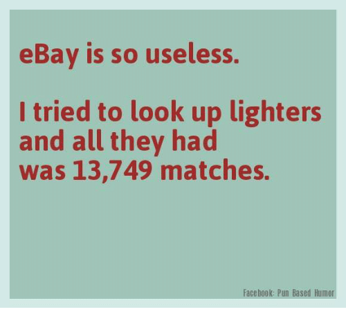 Facebook Pun: eBay is so useless.  I tried to look up lighters  and all they had  was 13,749 matches.  Facebook: Pun Based Humor