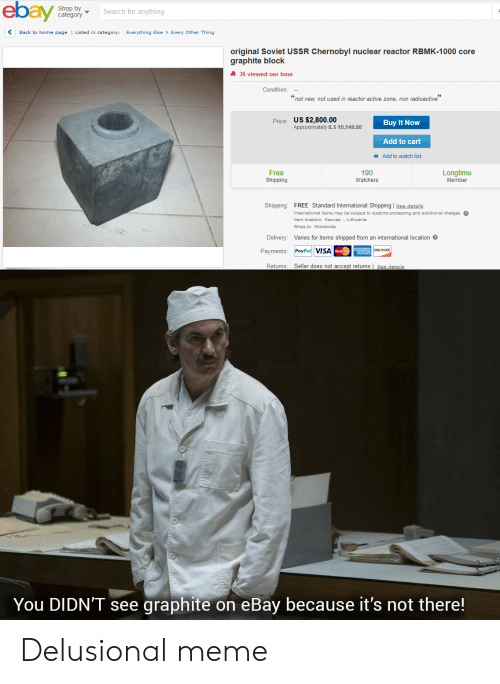 """Delusional Meme: ebay  Shop by  category  Search for anyth ing  Every Other Thing  Back to home page  Listed in category:  Everything Else  original Soviet USSR Chernobyl nuclear reactor RBMK-1000 core  graphite block  36 viewed per hour  Condition:  """"not new, not used in reactor active zone, non radioactive""""  US $2,800.00  pprovne  Approximately ILS 10,148.86  Price:  Buy It Now  Add to cart  o Add to watch list  Free  Shipping  190  Watchers  Longtime  Member  Shipping: FREE Standard International Shipping See details  International items may be subject to customs processing and additional charges.  Lithuania  Item location: Kaunas,  Ships to: Worldwide  Delivery: Varies for items shipped from an international location  Payments: PayPal VISAacC  Seller does not accept returns 