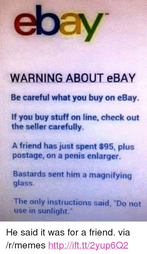 "eBay, Memes, and Http: ebay  WARNING ABOUT eBAY  Be careful what you buy on eBay.  If you buy stuff on line, check out  the seller carefully.  A friend has just spent $95, plus  postage, on a penis enlarger.  Bastards sent him a magnifying  glass.  The only instructions said, ""Do not  use in sunlight."" <p>He said it was for a friend. via /r/memes <a href=""http://ift.tt/2yup6Q2"">http://ift.tt/2yup6Q2</a></p>"