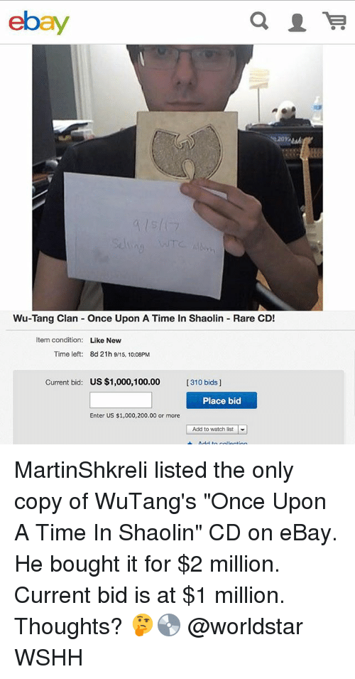 "Rareness: ebay  Wu-Tang Clan Once Upon A Time In Shaolin Rare CD!  Item condition:  Like New  Time left:  8d 21h 9/15, 10:08PM  Current bid:  US $1,000,100.00  [310 bids]  Place bid  Enter US $1,000,200.00 or more  |  Add to watch list MartinShkreli listed the only copy of WuTang's ""Once Upon A Time In Shaolin"" CD on eBay. He bought it for $2 million. Current bid is at $1 million. Thoughts? 🤔💿 @worldstar WSHH"