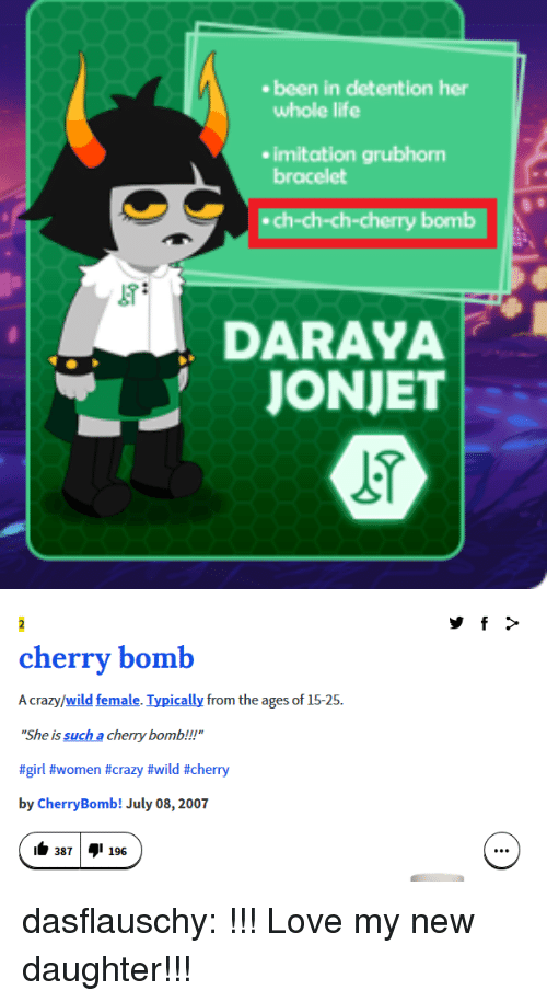 """imitation: ebeen in detention her  whole life  imitation grubhorm  bracelet  ch-ch-ch-cherry bomb  DARAYA   cherry bomb  A crazy/wild female. Typically from the ages of 15-25  She is such a cherry bomb.!!!""""  #girl #women #crazy #wild #cherry  by CherryBomb! July 08,2007  1๒ 387  1 196 dasflauschy:  !!! Love my new daughter!!!"""