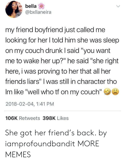 """liars: ebella  @bxllaneira  my friend boyfriend just called me  looking for her I told him she was sleep  on my couch drunk I said """"you want  me to wake her up?"""" he said """"she right  here, i was proving to her that all her  friends liars"""" I was still in character tho  Im like """"well who tf on my couch""""  2018-02-04, 1:41 PM  106K Retweets 398K Likes She got her friend's back. by iamprofoundbandit MORE MEMES"""