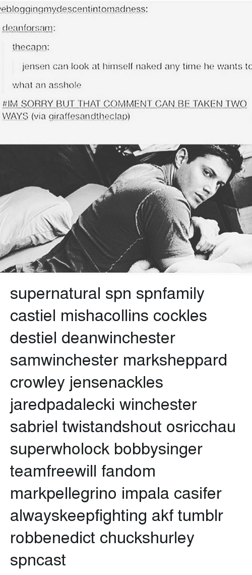 capon: ebloggingmydescentintomadness:  dean for sam:  the capon:  jensen can look at himself naked any time he wants to  what an asshole  #IM SORRY BUT THAT COMMENT CAN BE TAKEN TWO  WAYS (via giraffesandtheclap) supernatural spn spnfamily castiel mishacollins cockles destiel deanwinchester samwinchester marksheppard crowley jensenackles jaredpadalecki winchester sabriel twistandshout osricchau superwholock bobbysinger teamfreewill fandom markpellegrino impala casifer alwayskeepfighting akf tumblr robbenedict chuckshurley spncast