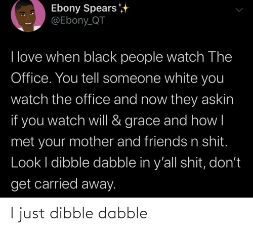 Black People: Ebony Spears  @Ebony_QT  I love when black people watch The  Office. You tell someone white you  watch the office and now they askin  if you  grace and how|  watch will &  met your mother and friends n shit.  Look I dibble dabble in y'all shit, don't  get carried away. I just dibble dabble