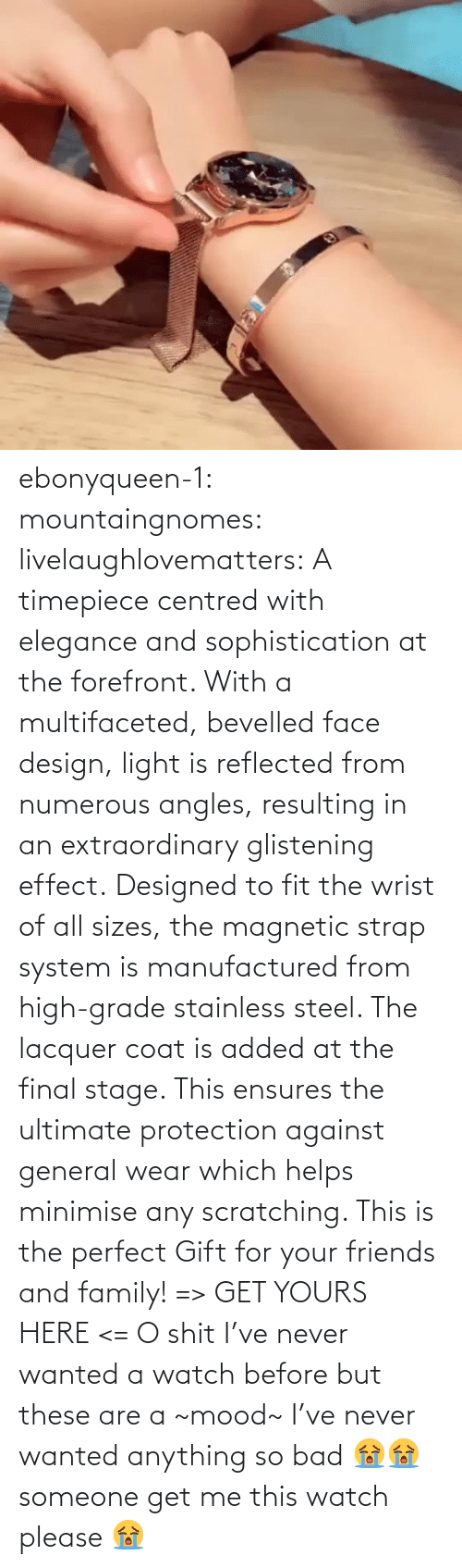 steel: ebonyqueen-1:  mountaingnomes:  livelaughlovematters:  A timepiece centred with elegance and sophistication at the forefront. With a multifaceted, bevelled face design, light is reflected from numerous angles, resulting in an extraordinary glistening effect. Designed to fit the wrist of all sizes, the magnetic strap system is manufactured from high-grade stainless steel. The lacquer coat is added at the final stage. This ensures the ultimate protection against general wear which helps minimise any scratching. This is the perfect Gift for your friends and family! => GET YOURS HERE <=  O shit I've never wanted a watch before but these are a ~mood~  I've never wanted anything so bad 😭😭 someone get me this watch please 😭