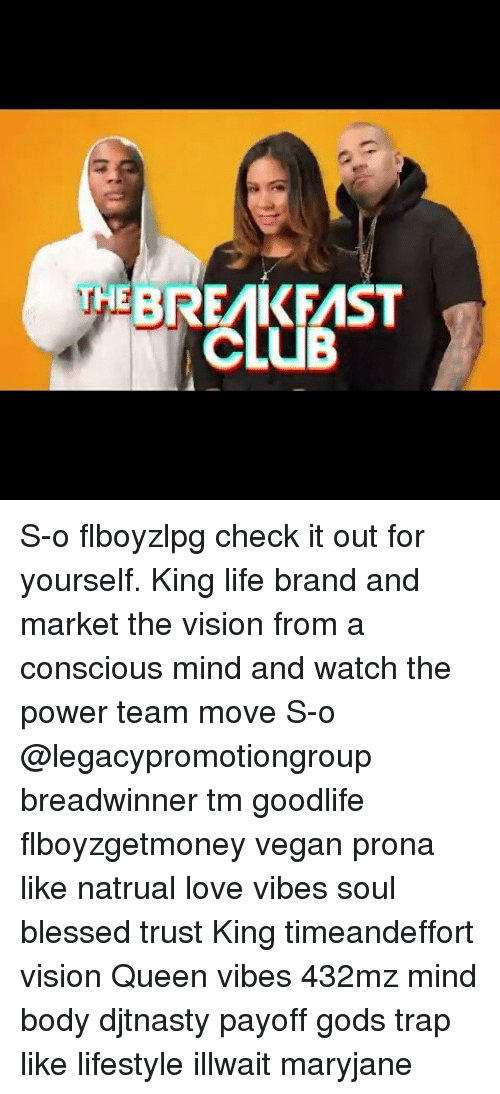 Memes, 🤖, and Brand: EBREMIKFMST S-o flboyzlpg check it out for yourself. King life brand and market the vision from a conscious mind and watch the power team move S-o @legacypromotiongroup breadwinner tm goodlife flboyzgetmoney vegan prona like natrual love vibes soul blessed trust King timeandeffort vision Queen vibes 432mz mind body djtnasty payoff gods trap like lifestyle illwait maryjane