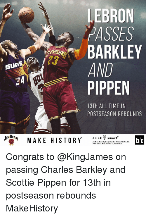 scottie pippen: EBRON  ASSES  AND  Sun  PIPPEN  13TH ALL TIME IN  POSTSEASON REBOUNDS  JNGEAM  MAKE HISTORY  drink smart  br  Jim B  Kentucky Straight Bourbon Whiskey, 40% Alc./Vel.  2016 James B. Beam Distilling Co., Clermont, KY. Congrats to @KingJames on passing Charles Barkley and Scottie Pippen for 13th in postseason rebounds MakeHistory