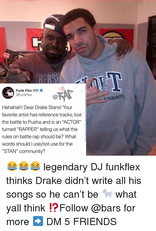 "Stans: EBS  @funkflex  STOROSTO  Hahahah! Dear Drake Stans! Your  favorite artist has reference tracks, lost  the battle to Pusha and is an ""ACTOR""  turned ""RAPPER"" telling us what the  rules on battle rap should be? What  words should l use/not use for the  ""STAN"" community? 😂😂😂 legendary DJ funkflex thinks Drake didn't write all his songs so he can't be 🐐 what yall think ⁉️Follow @bars for more ➡️ DM 5 FRIENDS"