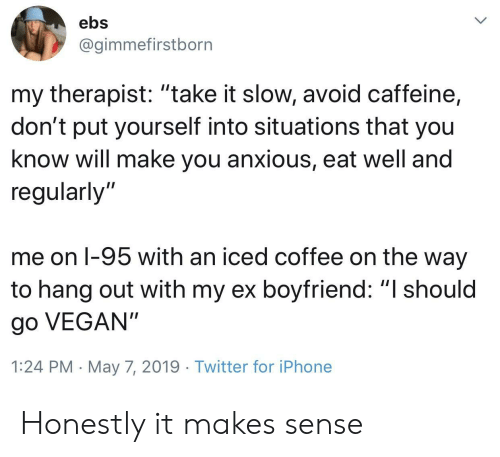 """I Should Go: ebs  @gimmefirstborn  my therapist: """"take it slow, avoid caffeine,  don't put yourself into situations that you  know will make you anxious, eat well and  regularly'""""  me on l-95 with an iced coffee on the way  to hang out with my ex boyfriend: """"I should  go VEGAN""""  1:24 PM May 7, 2019 Twitter for iPhone Honestly it makes sense"""