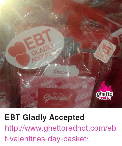 "Ghetto Redhot: EBT  GLADLY  ACCEP  Special  ghetto  redhot <p><strong>EBT Gladly Accepted</strong></p><p><a href=""http://www.ghettoredhot.com/ebt-valentines-day-basket/"">http://www.ghettoredhot.com/ebt-valentines-day-basket/</a></p>"