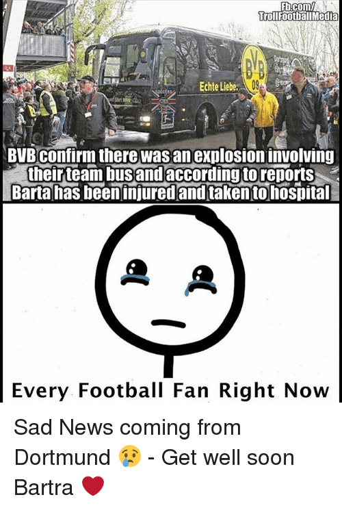 Football, Memes, and News: Ebu Comm  rrol Footbal Media  Echte Liebe,  BVB confirm there Wasan explosioninvolving  their team bus and according to reports  Barta has been injured and taken to hospital  A  Every. Football Fan Right Now Sad News coming from Dortmund 😢 - Get well soon Bartra ❤️