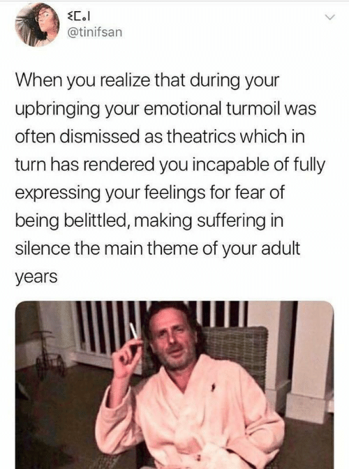 turmoil: EC.l  @tinifsan  When you realize that during your  upbringing your emotional turmoil was  often dismissed as theatrics which in  turn has rendered you incapable of fully  expressing your feelings for fear of  being belittled, making suffering in  silence the main theme of your adult  years