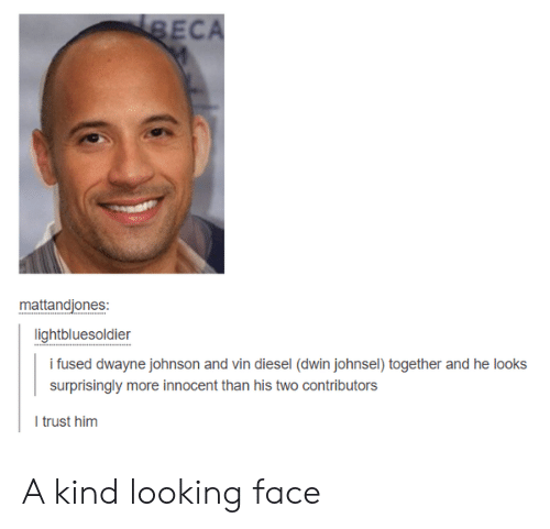 Vin Diesel: ECA  mattandjones:  lightbluesoldier  i fused dwayne johnson and vin diesel (dwin johnsel) together and he looks  surprisingly more innocent than his two contributors  I trust him A kind looking face