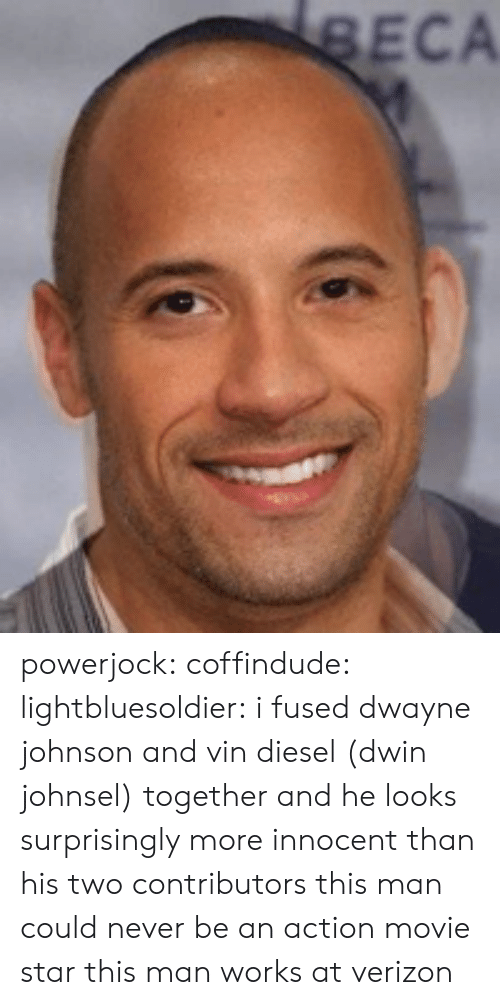 Vin Diesel: ECA powerjock:  coffindude:  lightbluesoldier:  i fused dwayne johnson and vin diesel (dwin johnsel) together and he looks surprisingly more innocent than his two contributors  this man could never be an action movie star  this man works at verizon
