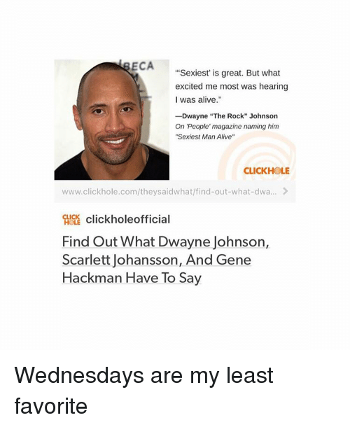"""Peoples Magazine: ECA  Sexiest is great. But what  excited me most was hearing  I was alive.""""  -Dwayne """"The Rock"""" Johnson  On People' magazine naming him  """"Sexiest Man Alive""""  CLICKHOLE  www.clickhole.com/t heysaidwhat/find-out-what-dwa...  CLICK  click hole official  Find out What Dwayne Johnson,  Scarlett Johansson, And Gene  Hackman Have To Sa Wednesdays are my least favorite"""