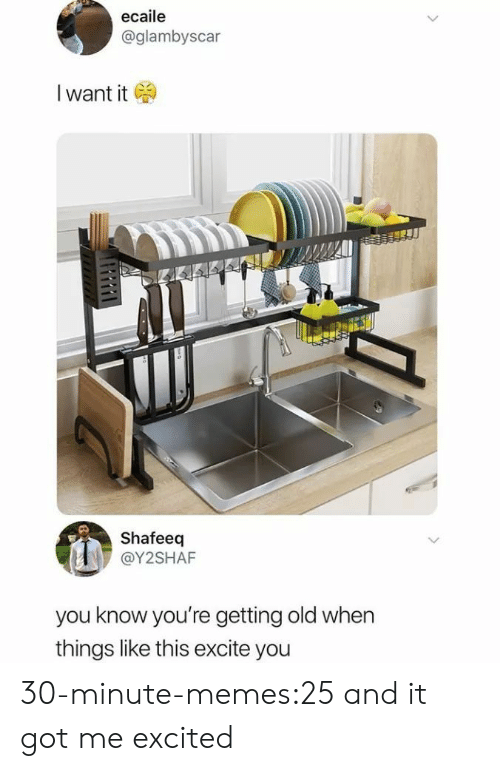 Getting Old: ecaile  @glambyscar  I want it  Shafeeq  @Y2SHAF  you know you're getting old when  things like this excite you 30-minute-memes:25 and it got me excited