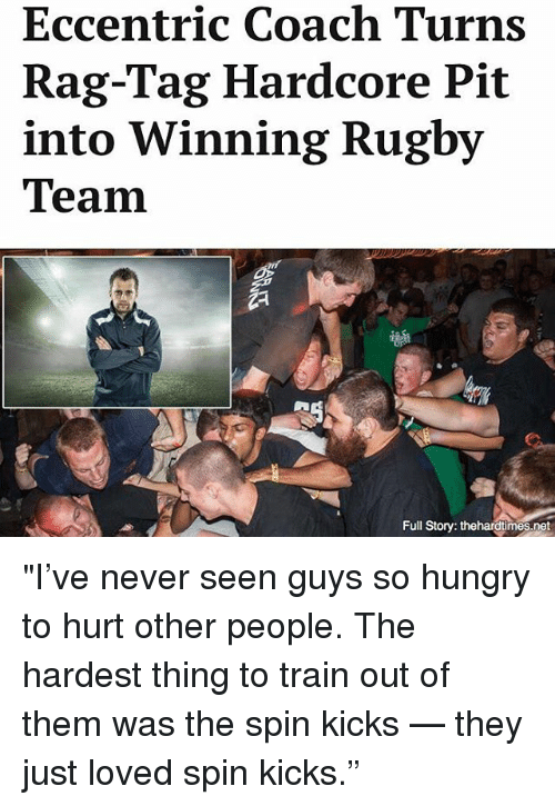 """Hungry, Memes, and Train: Eccentric Coach Turns  Rag-Tag Hardcore Pit  into Winning Rugby  Team  Full Story: thehardtimes.net """"I've never seen guys so hungry to hurt other people. The hardest thing to train out of them was the spin kicks — they just loved spin kicks."""""""