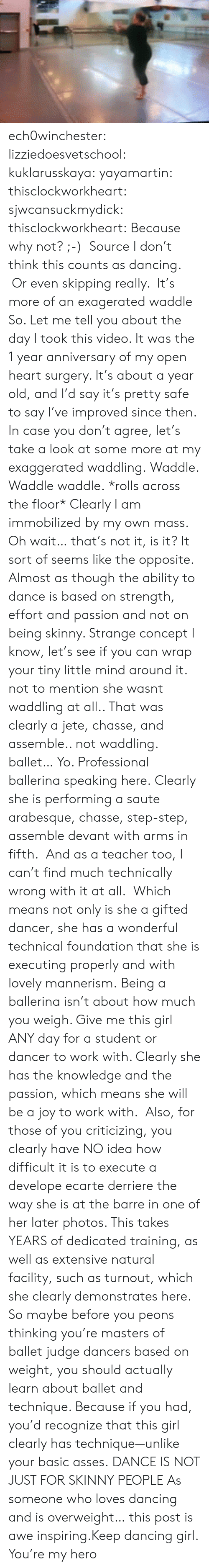 Dancers: ech0winchester:  lizziedoesvetschool: kuklarusskaya:  yayamartin:  thisclockworkheart:  sjwcansuckmydick:  thisclockworkheart:  Because why not? ;-) Source  I don't think this counts as dancing. Or even skipping really. It's more of an exagerated waddle  So. Let me tell you about the day I took this video. It was the 1 year anniversary of my open heart surgery. It's about a year old, and I'd say it's pretty safe to say I've improved since then. In case you don't agree, let's take a look at some more at my exaggerated waddling. Waddle. Waddle waddle. *rolls across the floor* Clearly I am immobilized by my own mass. Oh wait… that's not it, is it? It sort of seems like the opposite. Almost as though the ability to dance is based on strength, effort and passion and not on being skinny. Strange concept I know, let's see if you can wrap your tiny little mind around it.  not to mention she wasnt waddling at all.. That was clearly a jete, chasse, and assemble.. not waddling. ballet…   Yo. Professional ballerina speaking here. Clearly she is performing a saute arabesque, chasse, step-step, assemble devant with arms in fifth. And as a teacher too, I can't find much technically wrong with it at all. Which means not only is she a gifted dancer, she has a wonderful technical foundation that she is executing properly and with lovely mannerism. Being a ballerina isn't about how much you weigh. Give me this girl ANY day for a student or dancer to work with. Clearly she has the knowledge and the passion, which means she will be a joy to work with. Also, for those of you criticizing, you clearly have NO idea how difficult it is to execute a develope ecarte derriere the way she is at the barre in one of her later photos. This takes YEARS of dedicated training, as well as extensive natural facility, such as turnout, which she clearly demonstrates here. So maybe before you peons thinking you're masters of ballet judge dancers based on weight, you should actually learn about bal