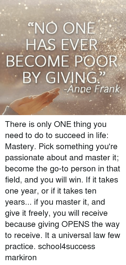 Memes, Anne Frank, and 🤖: ecNO ONE  HAS EVER  BECOME POOR  BY GIVING  Anne Frank There is only ONE thing you need to do to succeed in life: Mastery. Pick something you're passionate about and master it; become the go-to person in that field, and you will win. If it takes one year, or if it takes ten years... if you master it, and give it freely, you will receive because giving OPENS the way to receive. It a universal law few practice. school4success markiron