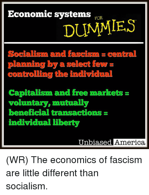America, Memes, and Capitalism: Economic systems roR  DUMMIES  Socialigm and fascism.central  planning by a select few =  controlling the individual  Capitalism and free markets  voluntary, mutually  beneficial transactions  individual liberty  Unbiased America (WR) The economics of fascism are little different than socialism.