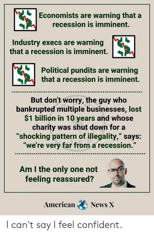 """pundits: Economists are warning that a  recession is imminent.  Industry execs are warning  that a recession is imminent.  Political pundits are warning  that a recession is imminent.  But don't worry, the guy who  bankrupted multiple businesses, lost  $1 billion in 10 years and whose  charity was shut down for a  """"shocking pattern of illegality,"""" says:  """"we're very far from a recession.""""  Am I the only one not  feeling reassured?  American  News X I can't say I feel confident."""