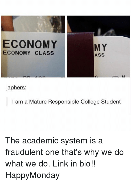 Ass, College, and Memes: ECONOMY  ECONOMY CLASS  MY  ASS  japhers:  I am a Mature Responsible College Student The academic system is a fraudulent one that's why we do what we do. Link in bio!! HappyMonday