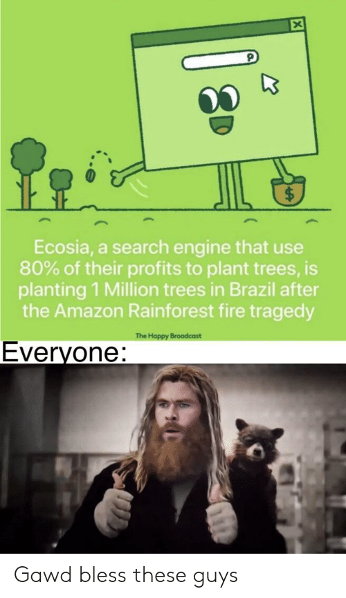 Gawd: Ecosia, a search engine that use  80% of their profits to plant trees, is  planting 1 Million trees in Brazil after  the Amazon Rainforest fire tragedy  The Happy Broadcast  Everyone: Gawd bless these guys