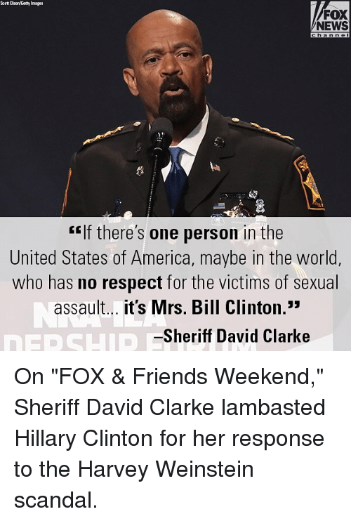 "America, Bill Clinton, and Friends: Ecott Olso/Eetty Image  FOX  NEWS  ""If there's one person in the  United States of America, maybe in the world,  who has no respect for the victims of sexual  assault... it's Mrs. Bill Clinton.""  Sheriff David Clarke On ""FOX & Friends Weekend,"" Sheriff David Clarke lambasted Hillary Clinton for her response to the Harvey Weinstein scandal."