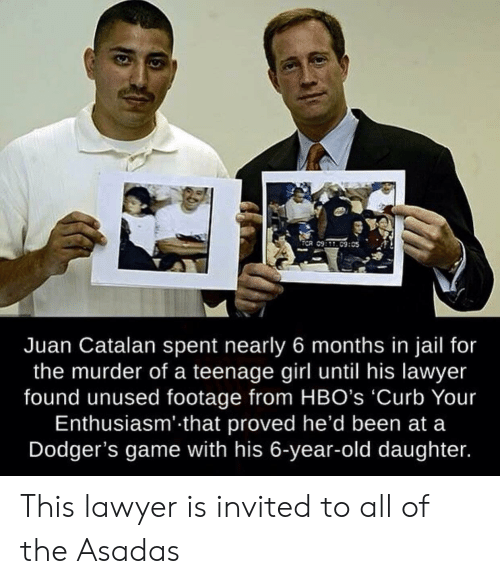 teenage girl: ECR 09:09:05  Juan Catalan spent nearly 6 months in jail for  the murder of a teenage girl until his lawyer  found unused footage from HBO's 'Curb Your  Enthusiasm' that proved he'd been at a  Dodger's game with his 6-year-old daughter. This lawyer is invited to all of the Asadas
