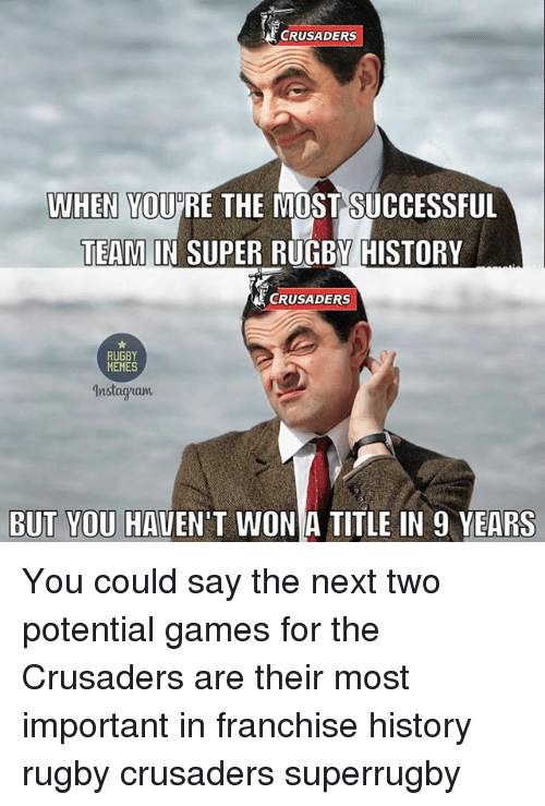 Super Rugby: ECRUSADERS  WHEN YOU RE THE MOST SUCCESSFUL  TEAM IN SUPER RUGBY HISTORY  TEAM IN SUPER RUGBY HISTORY  CRUSADERS  RUGBY  MEMES  Instagzam  BUT YOU HAVEN'T WON A TITLE IN 9 YEARS You could say the next two potential games for the Crusaders are their most important in franchise history rugby crusaders superrugby
