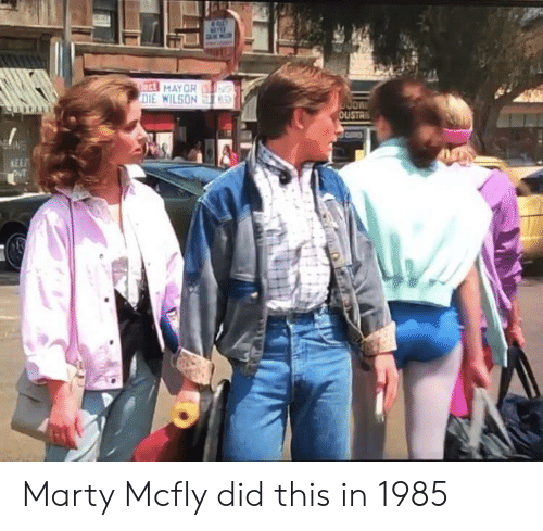 mcfly: ect MAYOR  DIE WILSON  S  OUSTR  KEEP Marty Mcfly did this in 1985