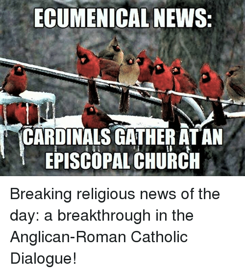 Anglican: ECUMENICAL NEWS:  CARDINALS GATHER ATAN  EPISCOPAL CHURCH Breaking religious news of the day:  a breakthrough in the Anglican-Roman Catholic Dialogue!