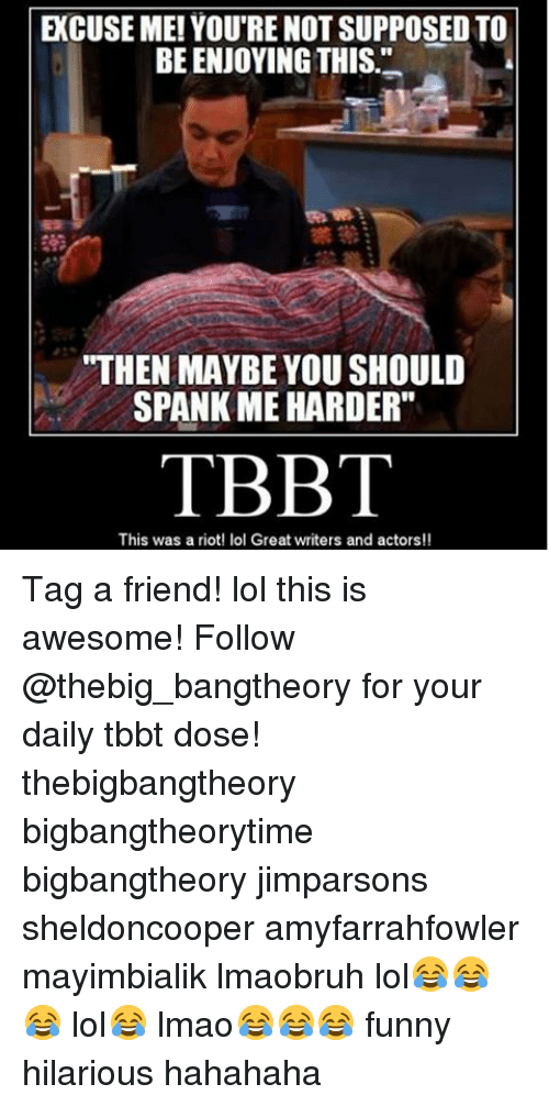 "Spanke Me: ECUSE ME! YOU'RE NOT SUPPOSED TO  BE ENJOYING THIS  ""THEN MAYBE YOU SHOULD  SPANK ME HARDER""  TBBT  This was a riot! lol Great writers and actors!! Tag a friend! lol this is awesome! Follow @thebig_bangtheory for your daily tbbt dose! thebigbangtheory bigbangtheorytime bigbangtheory jimparsons sheldoncooper amyfarrahfowler mayimbialik lmaobruh lol😂😂😂 lol😂 lmao😂😂😂 funny hilarious hahahaha"