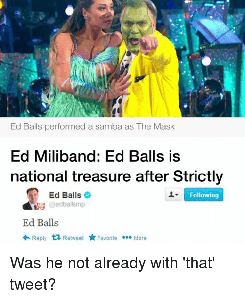 Ed, Edd N Eddy, Memes, and The Mask: Ed Balls performed a samba as The Mask  Ed Miliband: Ed Balls is  national treasure after Strictly  Following  Ed Balls  Ed Balls  Reply  t Retweet  Favorite  More Was he not already with 'that' tweet?