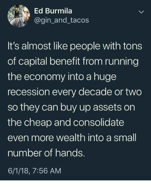gin: Ed Burmila  @gin_and_tacos  It's almost like people with tons  of capital benefit from running  the economy into a huge  recession every decade or two  so they can buy up assets on  the cheap and consolidate  even more wealth into a small  number of hands.  6/1/18, 7:56 AM