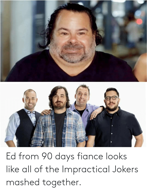 together: Ed from 90 days fiance looks like all of the Impractical Jokers mashed together.