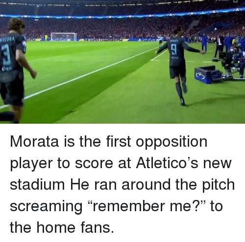 """Memes, Home, and Atletico: ED  HE SUPE Morata is the first opposition player to score at Atletico's new stadium  He ran around the pitch screaming """"remember me?"""" to the home fans."""