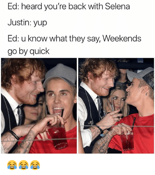 Funny, Selena, and Back: Ed: heard you're back with Selena  Justin: yup  Ed: u know what they say, Weekends  go by quiclk 😂😂😂