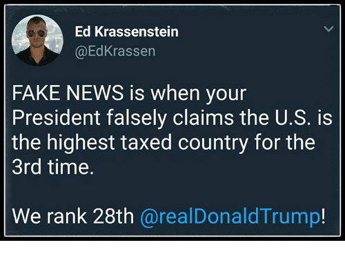 eds: Ed Krassenstein  @EdKrassen  FAKE NEWS is when your  President falsely claims the U.S. is  the highest taxed country for the  3rd time.  We rank 28th @realDonaldTrump!
