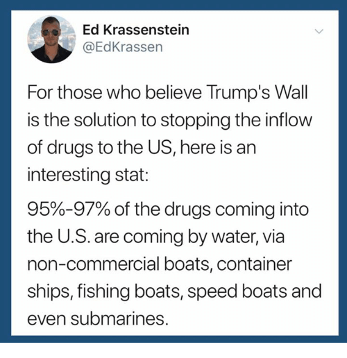 Trumps Wall: Ed Krassenstein  @EdKrassen  For those who believe Trump's Wall  is the solution to stopping the inflow  of drugs to the US, here is an  interesting stat:  95%-97% of the drugs coming into  the U.S. are coming by water, via  non-commercial boats, container  ships, fishing boats, speed boats and  even submarines.