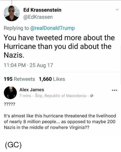 Bailey Jay, Memes, and Hurricane: Ed Krassenstein  @EdKrassen  Replying to @realDonaldTrump  You have tweeted more about the  Hurricane than you did about the  Nazis.  11:04 PM 25 Aug 17  195 Retweets 1,660 Likes  Alex James  7 mins Štip, Republic of Macedonia  It's almost like this hurricane threatened the livelihood  of nearly 8 million people... as opposed to maybe 200  Nazis in the middle of nowhere Virginia?? (GC)
