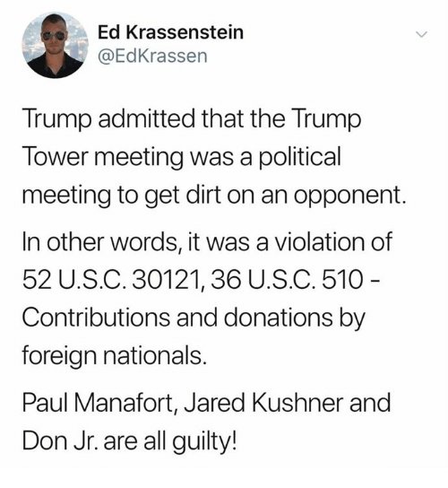 in other words: Ed Krassenstein  @EdKrassen  Trump admitted that the Trump  Tower meeting was a political  meeting to get dirt on an opponent.  In other words, it was a violation of  52 U.S.C. 30121,36 U.S.C. 510  Contributions and donations by  foreign nationals.  Paul Manafort, Jared Kushner and  Don Jr. are all guilty!